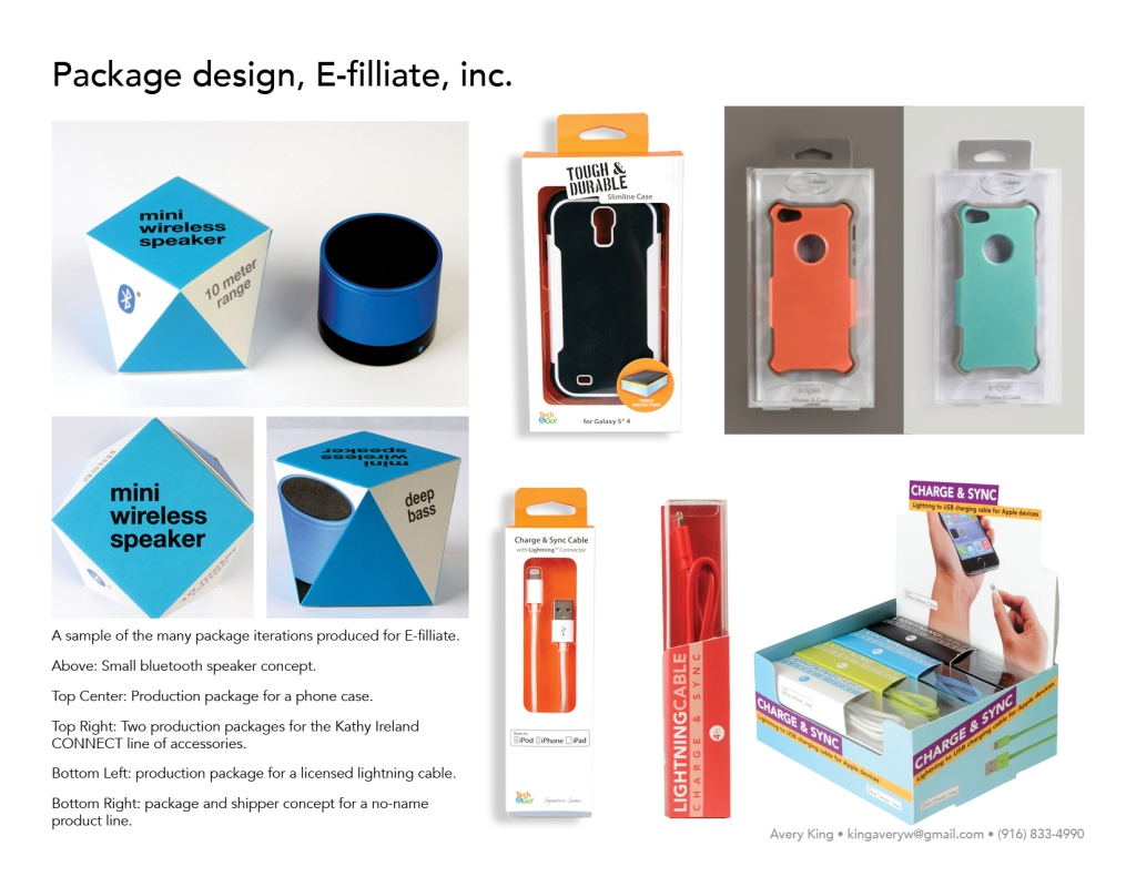 A sample of the many package iterations produced for E-filliate. Above: Small bluetooth speaker concept. Top Center: Production package for a phone case. Top Right: Two production packages for the Kathy Ireland CONNECT line of accessories. Bottom Left: production package for a licensed lightning cable. Bottom Right: package and shipper concept for a no-name product line.